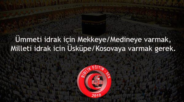 Unutulmasın ki ümmeti idrak için Mekkeye/Medineye varmak milleti idrak için Üsküpe/Kosovaya varmak gerek..